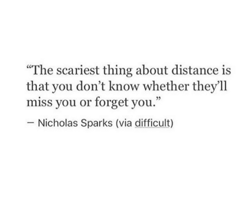 """forget you: """"The scariest thing about distance is  that you don't know whether they'll  miss you or forget you.""""  Nicholas Sparks (via difficult)"""
