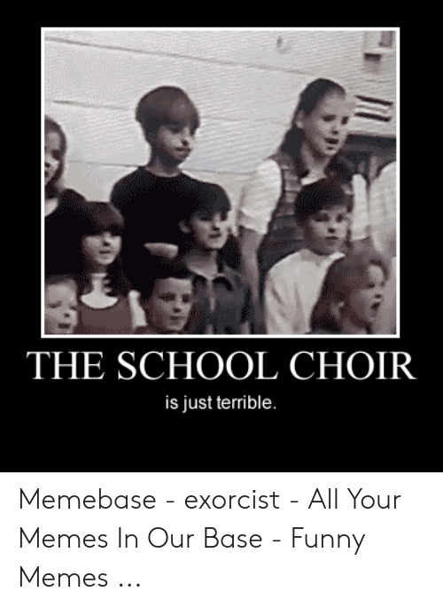Exorcism Meme: THE SCHOOL CHOIR  is just terrible. Memebase - exorcist - All Your Memes In Our Base - Funny Memes ...