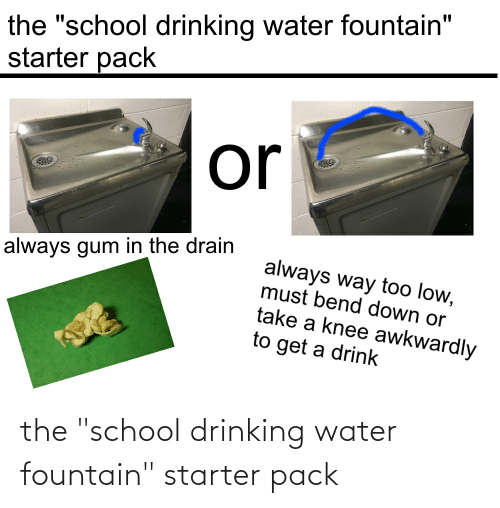 "Take A Knee: the ""school drinking water fountain""  starter pack  or  always way too low,  must bend down or  always gum in the drain  take a knee awkwardly  to get a drink the ""school drinking water fountain"" starter pack"