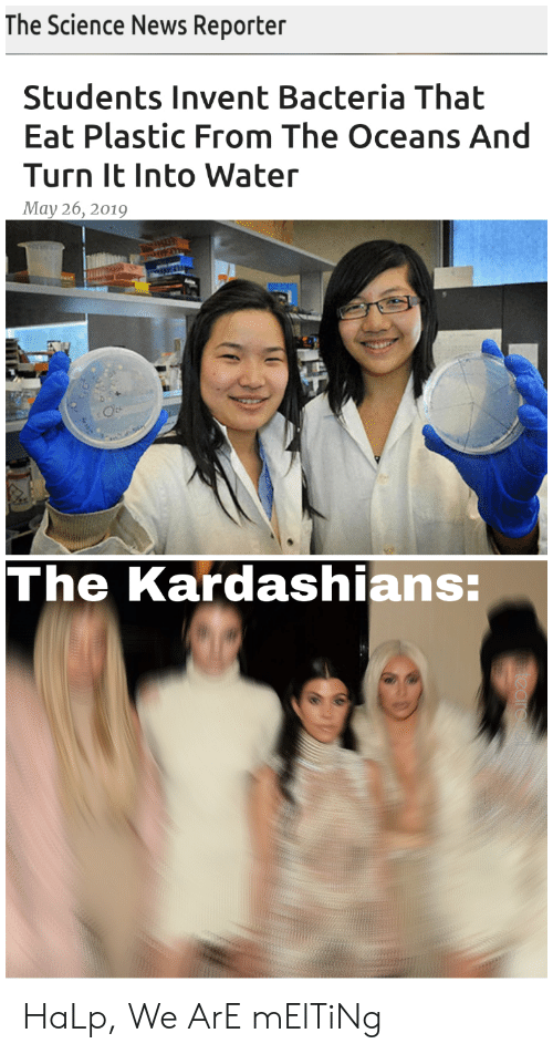 Kardashians, News, and Reddit: The Science News Reporter  Students Invent Bacteria That  Eat Plastic From The Oceans And  Turn It Into Water  May 26, 2019  The Kardashians: HaLp, We ArE mElTiNg