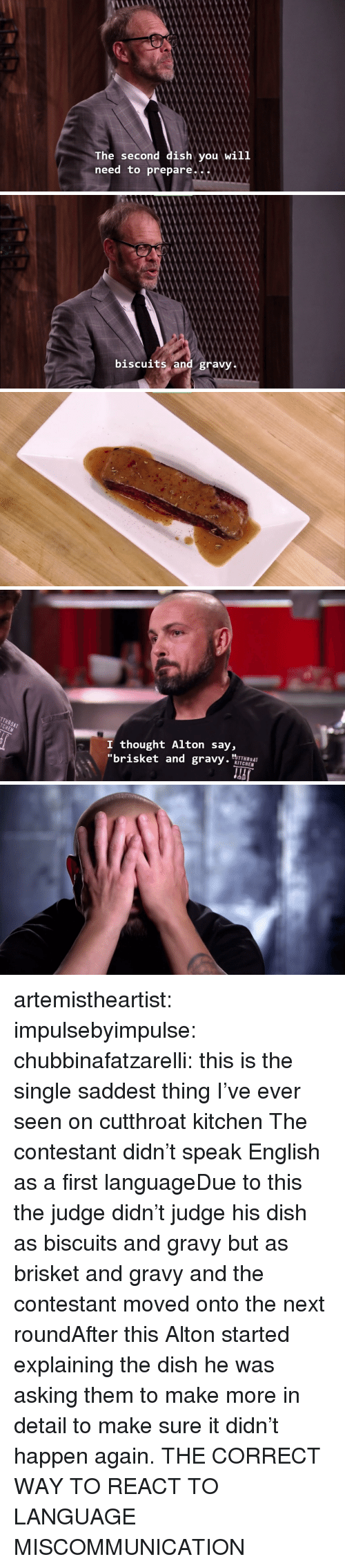 """Tumblr, Blog, and Dish: The second dish you will  need to prepare..X   and gravy   I thought Alton say,  """"brisket and gravy.  KITCHEN artemistheartist:  impulsebyimpulse:  chubbinafatzarelli:  this is the single saddest thing I've ever seen on cutthroat kitchen   The contestant didn't speak English as a first languageDue to this the judge didn't judge his dish as biscuits and gravy but as brisket and gravy and the contestant moved onto the next roundAfter this Alton started explaining the dish he was asking them to make more in detail to make sure it didn't happen again.  THE CORRECT WAY TO REACT TO LANGUAGE MISCOMMUNICATION"""