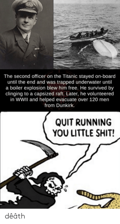 quit: The second officer on the Titanic stayed on-board  until the end and was trapped underwater until  a boiler explosion blew him free. He survived by  clinging to a capsized raft. Later, he volunteered  in WWII and helped evacuate over 120 men  from Dunkirk.  QUIT RUNNING  YOU LITTLE SHIT! dêâth