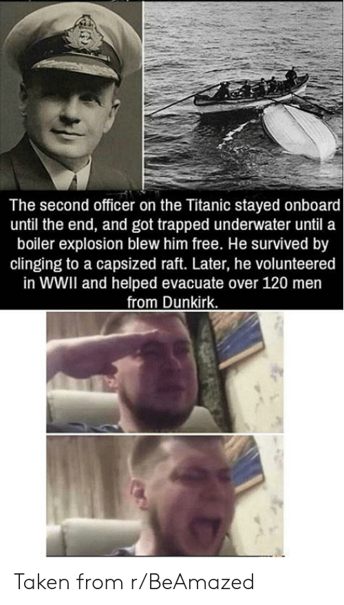 Taken, Titanic, and Free: The second officer on the Titanic stayed onboard  until the end, and got trapped underwater until a  boiler explosion blew him free. He survived by  clinging to a capsized raft. Later, he volunteered  in WWII and helped evacuate over 120 men  from Dunkirk. Taken from r/BeAmazed