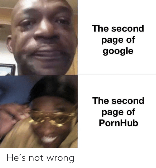 Google, Pornhub, and Page: The second  page of  google  The second  page of  PornHub He's not wrong