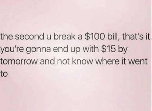 Anaconda, Dank, and Break: the second u break a $100 bill, that's it  you're gonna end up with $15 by  tomorrow and not know where it went  to