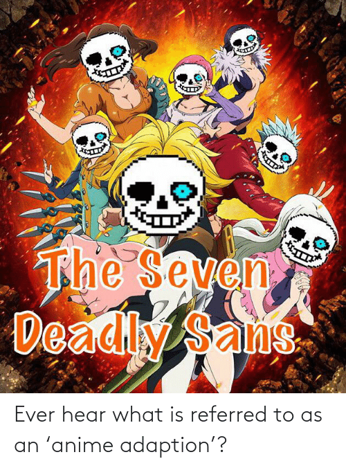 Anime, What Is, and Seven: The Seven  Deadly Sans Ever hear what is referred to as an 'anime adaption'?