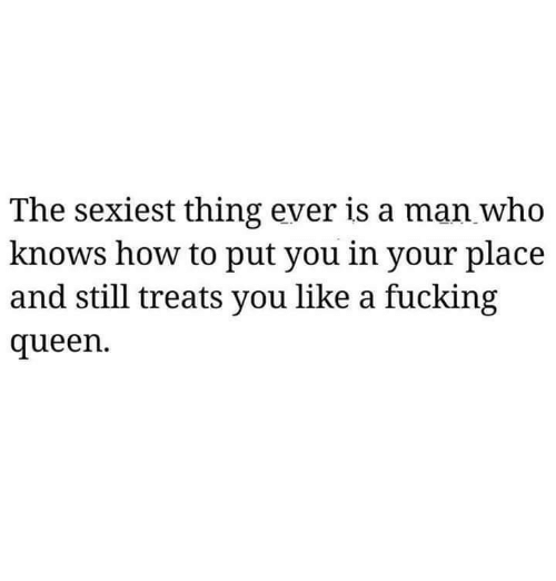 Fucking, Relationships, and Queen: The sexiest thing ever is a man who  knows how to put you in your place  and still treats you like a fucking  queen.