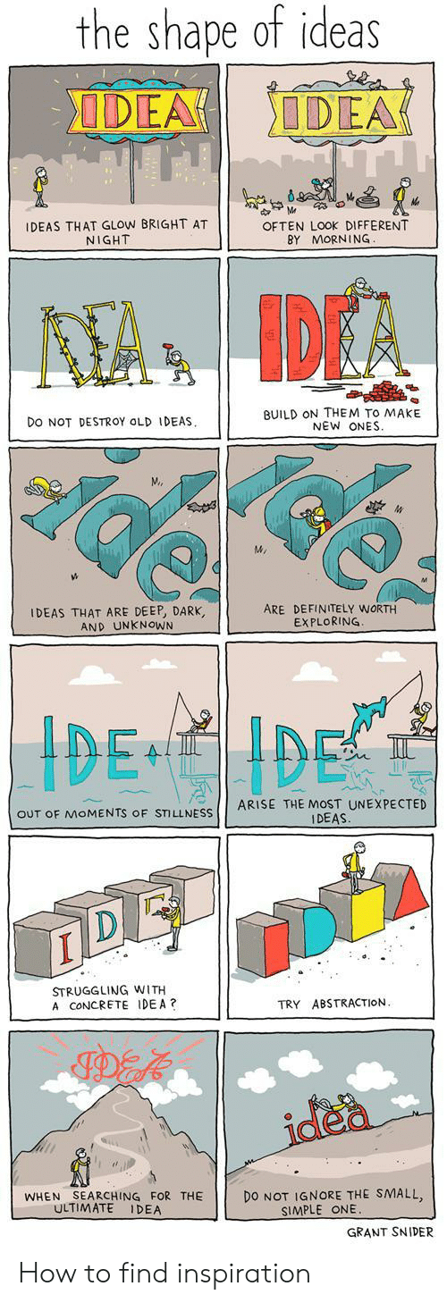 Definitely, How To, and Old: the shape of ideas  DEA  IDEA  IDEAS THAT GLOW BRIGHT AT  NIGHT  OFTEN LOOK DIFFERENT  BY MORNING  AA IDEA  BUILD ON THEM TO MAKE  NEW ONES  DO NOT DESTROY OLD IDEAS  MA  IDEAS THAT ARE DEEP, DARK,  AND UNKNOWN  ARE DEFINITELY WORTH  EXPLORING  IDE IDE  ARISE THE MOST UNEXPECTED  IDEAS.  OUT OF MOMENTS OF STILLNESS  STRUGGLING WITH  A CONCRETE IDEA?  ABSTRACTION.  TRY  idea  DO NOT IGNORE THE SMALL,  SIMPLE ONE.  SEARCHING FOR THE  ULTIMATE  WHEN  IDEA  GRANT SNIDER How to find inspiration