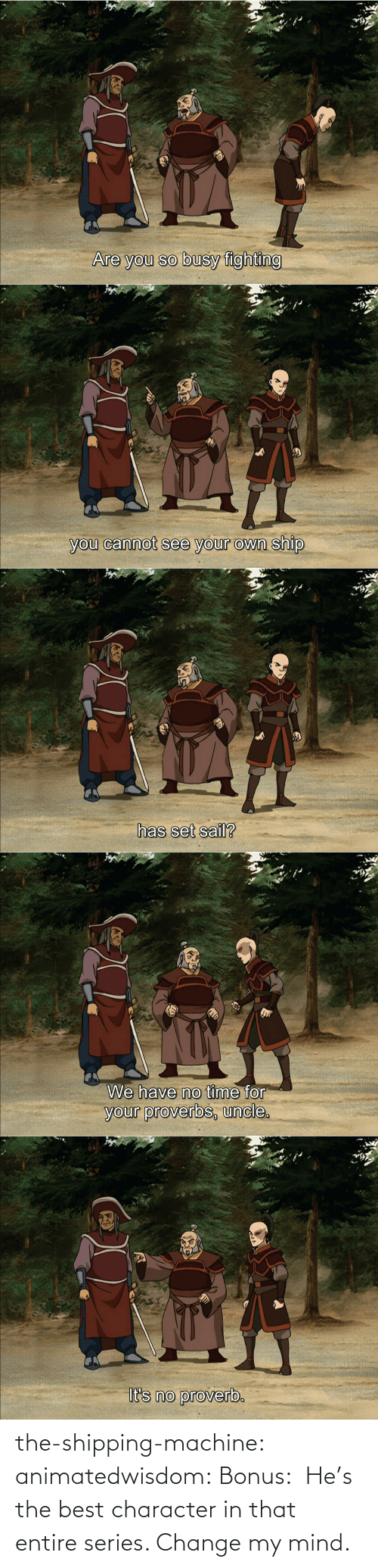 character: the-shipping-machine: animatedwisdom:  Bonus:  He's the best character in that entire series. Change my mind.