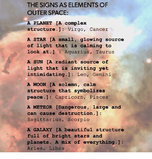 Beautiful, Complex, and Aquarius: THE SIGNS AS ELEMENTS OF  OUTER SPACE:  A PLANET [A complex  structure Virgo,  Cancer  A STAR CA small, glowing source  of light that is calming to  look at.  1 Aquarius  Taurus  A SUN [A radiant source of  light that is inviting yet  intimidating.  Leo, Gemini  A MOON [A solemn.  calm.  structure that symbolizes  peace. 1: Capricorn, Pisces  A METEOR [Dangerous, large and  can cause destruction.  Sagittarius, Scorpio  A GALAXY [A beautiful structure  full of bright stars and  planets. A mix of everything.  Aries  Libra