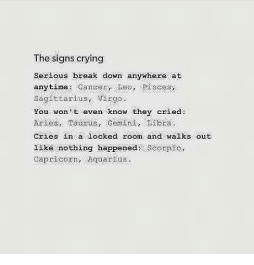 Crying, Aquarius, and Aries: The signs crying  Serious break down anywhere at  anytime Cancer, Leo, Pisces,  Sagittarius, Virgo  you won't even know they cried:  Aries, Taurus, Gemini, Libra  Cries in a locked room and walks out  like nothing happened  Scorpio,  Capricorn, Aquarius.