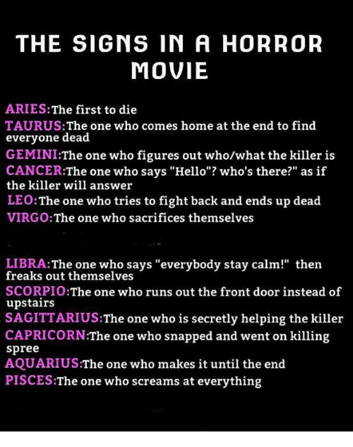 """Fronting: THE SIGNS IN A HORROR  MOVIE  ARIES:The first to die  TAURUS: The one who comes home at the end to find  everyone dead  GEMINI:The one who figures out who/what the killer is  CANCER:The one who says """"Hello""""? who's there?"""" as if  the killer will answer  LEO:The one who tries to fight back and ends up dead  VIRGO:The one who sacrifices themselves  LIBRA:The one who says """"everybody stay calm!"""" then  freaks out themselves  SCORPIO:The one who runs out the front door instead of  upstairs  SAGITTARIUS:The one who is secretly helping the killer  CAPRICORN:The one who snapped and went on killing  spree  AQUARIUS:The one who makes it until the end  PISCES:The one who screams at everything"""