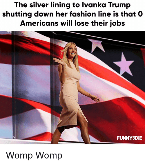 Ivanka: The silver lining to Ivanka Trump  shutting down her fashion line is that O  Americans will lose their jobs  FUNNY8DIE Womp Womp