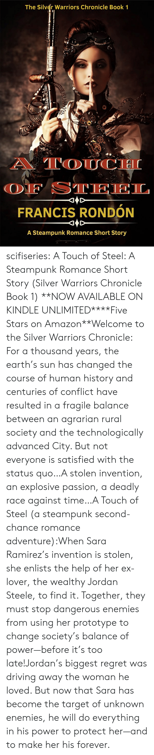 Protect: The Silver Warriors Chronicle Book 1  A TOUCH  OF STEEL  FRANCIS RONDÓN  A Steampunk Romance Short Story scifiseries:   A Touch of Steel: A Steampunk Romance Short Story (Silver Warriors Chronicle Book 1)   **NOW AVAILABLE ON KINDLE UNLIMITED****Five Stars on Amazon**Welcome to the Silver Warriors Chronicle: For a thousand years, the earth's sun has changed the course of human history and centuries of conflict have resulted in a fragile balance between an agrarian rural society and the technologically advanced City. But not everyone is satisfied with the status quo…A stolen invention, an explosive passion, a deadly race against time…A Touch of Steel (a steampunk second-chance romance adventure):When Sara Ramirez's invention is stolen, she enlists the help of her ex-lover, the wealthy Jordan Steele, to find it. Together, they must stop dangerous enemies from using her prototype to change society's balance of power—before it's too late!Jordan's biggest regret was driving away the woman he loved. But now that Sara has become the target of unknown enemies, he will do everything in his power to protect her—and to make her his forever.