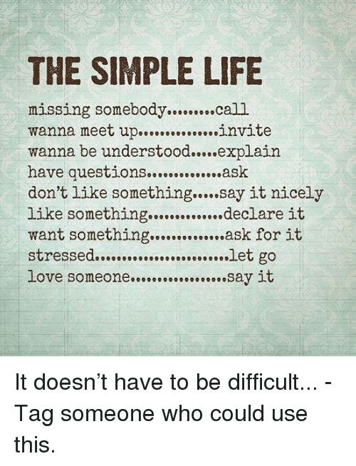 simple life: THE SIMPLE LIFE  missing somebody..cal1  wanna meet u.invite  wanna be understood....explain  have questions..ask  don't like something... say it nicely  like something ………declare it  want something..ask for it  declare it  love someone..say it It doesn't have to be difficult... - Tag someone who could use this.