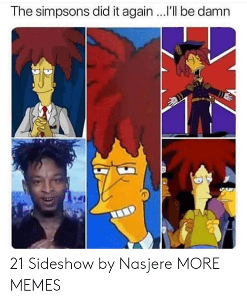 Dank, Memes, and The Simpsons: The simpsons did it again ..I'll be damn 21 Sideshow by Nasjere MORE MEMES