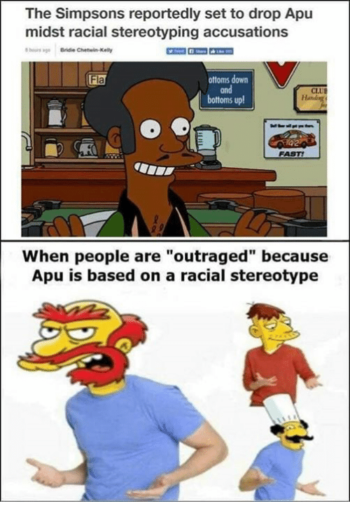 """Memes, The Simpsons, and The Simpsons: The Simpsons reportedly set to drop Apu  midst racial stereotyping accusations  ours ago Bridie Chetwin-Kelly  ottoms down  and  bottoms up  Fla  CLUE  FAST!  When people are""""outraged"""" because  Apu is based on a racial stereotype"""