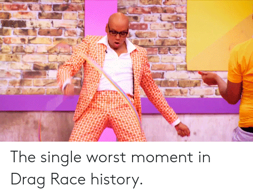 History, Race, and Single: The single worst moment in Drag Race history.
