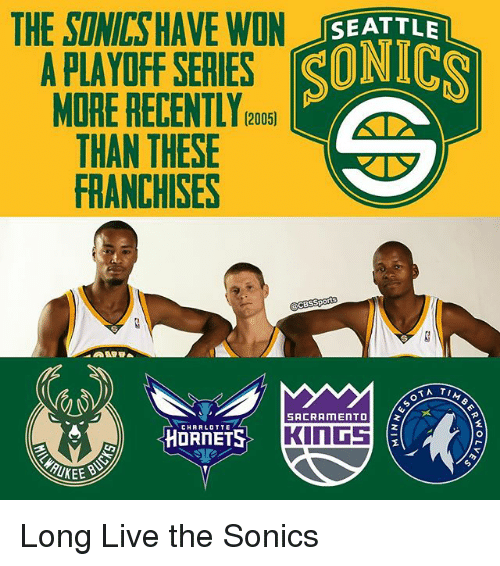 franchises: THE SINICSHAVE IN SEATTLE  APLAYOFF SERIES SONICS  MORE RECENTLY (2005)  THAN THESE  FRANCHISES  cesspo  OT A TI  SACRAMENTO  CHARLOTTE  KINGS Long Live the Sonics