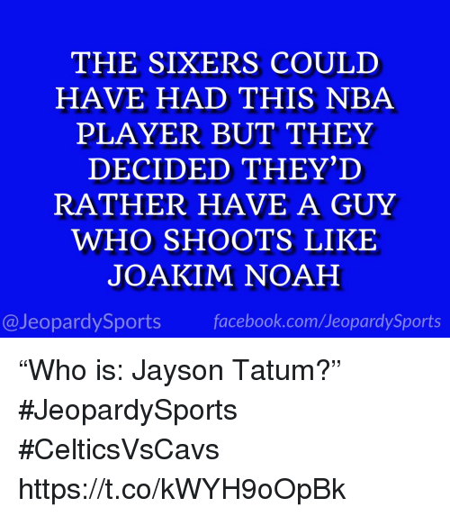 "Facebook, Joakim Noah, and Nba: THE SIXERS COULD  HAVE HAD THIS NBA  PLAYER BUT THEY  DECIDED THEY'D  RATHER HAVE A GUY  WHO SHOOTS LIKE  JOAKIM NOAH  @JeopardySports facebook.com/JeopardySports ""Who is: Jayson Tatum?"" #JeopardySports #CelticsVsCavs https://t.co/kWYH9oOpBk"