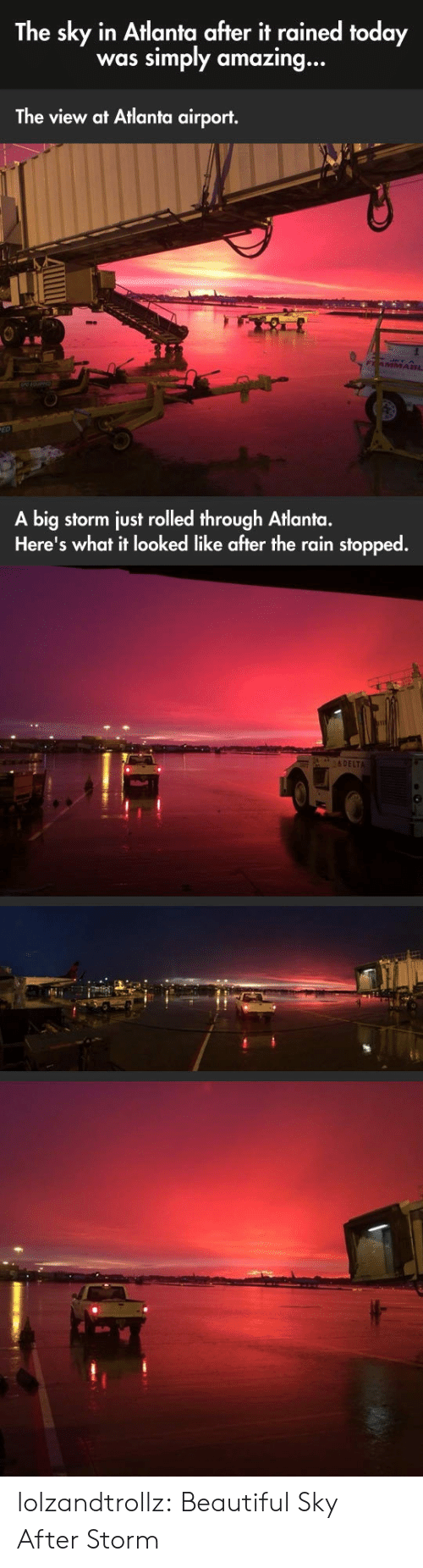 Delta: The sky in Atlanta after it rained today  simply amazing...  was  The view at Atlanta airport.  FAMMA8L  A big storm just rolled through Atlanta.  Here's what it looked like after the rain stopped.  &DELTA lolzandtrollz:  Beautiful Sky After Storm