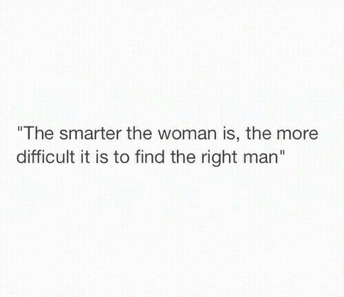 """Smarter: The smarter the woman is, the more  difficult it is to find the right man"""""""