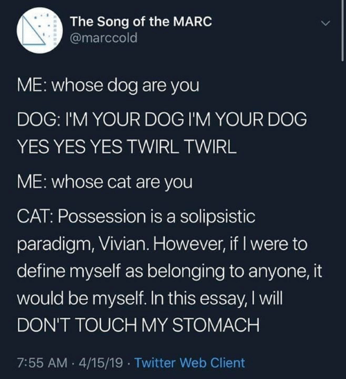 Dont Touch My: The Song of the MARC  @marccold  ME: whose dog are you  DOG: I'M YOUR DOG I'M YOUR DOG  YES YES YES TWIRL TWIRL  ME: whose cat are you  CAT: Possession is a solipsistic  paradigm, Vivian. However, if I were to  define myself as belonging to anyone, it  would be myself. In this essay, I will  DON'T TOUCH MY STOMACH  7:55 AM .4/15/19 Twitter Web Client