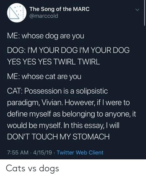 Dont Touch My: The Song of the MARC  @marccold  ME: whose dog are you  DOG: I'M YOUR DOG I'M YOUR DOG  YES YES YES TWIRL TWIRL  ME: whose cat are you  CAT: Possession is a solipsistic  paradigm, Vivian. However, if I were to  define myself as belonging to anyone, it  would be myself. In this essay, I will  DON'T TOUCH MY STOMACH  7:55 AM 4/15/19 Twitter Web Client Cats vs dogs
