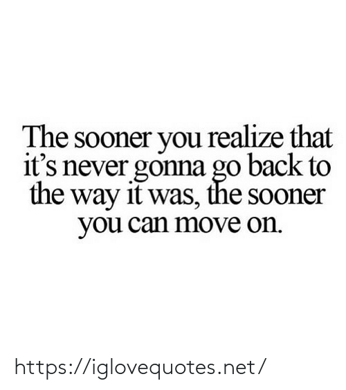 Go Back: The sooner you realize that  it's never gonna go back to  the way it was, the sooner  you can move on. https://iglovequotes.net/