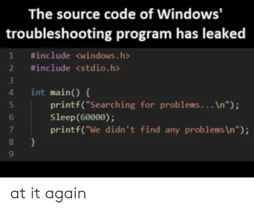 "Windows, Sleep, and Code: The source code of Windows'  troubleshooting program has leaked  1 #include <windows.h>  2 #include <stdio.h>  int main) {  4  printf(""Searching for problems. . . \n"");  Sleep(60000);  printf(""We didn't find any problems \n "" ) ;  7  } at it again"