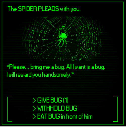 "abu: The SPIDERPLEADS with you.  ""Please... bring me a bug. Alllw ant is abu  lwill reward you handsomely  > GIVE BUG 〔1〕  WITHHOLD BUG  >EAT BUG in front of him"