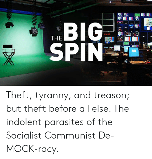 indolent: THE  SPIN Theft, tyranny, and treason; but theft before all else.  The indolent parasites of the Socialist Communist De-MOCK-racy.