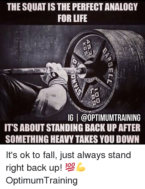 Fall, Life, and Memes: THE SQUAT IS THE PERFECT ANALOGY  FOR LIFE  (0  IG | @OPTIMUMTRAINING  IT'S ABOUT STANDING BACK UP AFTER  SOMETHING HEAVY TAKES YOU DOWN It's ok to fall, just always stand right back up! 💯💪 OptimumTraining