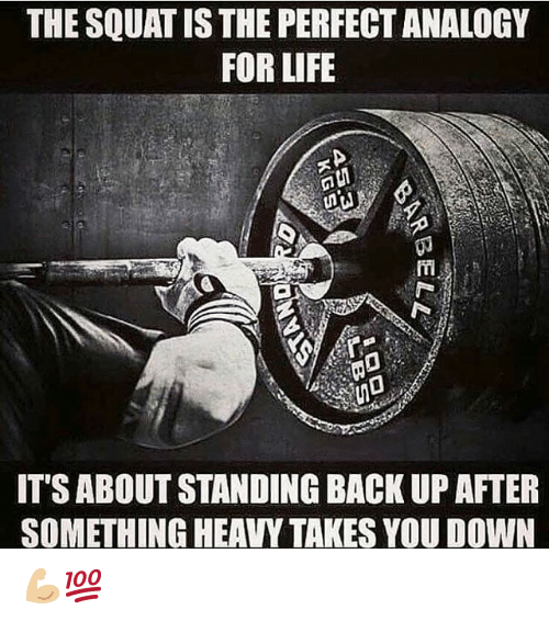 Gym, Life, and Squat: THE SQUAT IS THE PERFECT ANALOGY  FOR LIFE  ITS ABOUT STANDING BACK UP AFTER  SOMETHING HEAVY TAKES YOU DOWN 💪🏼💯