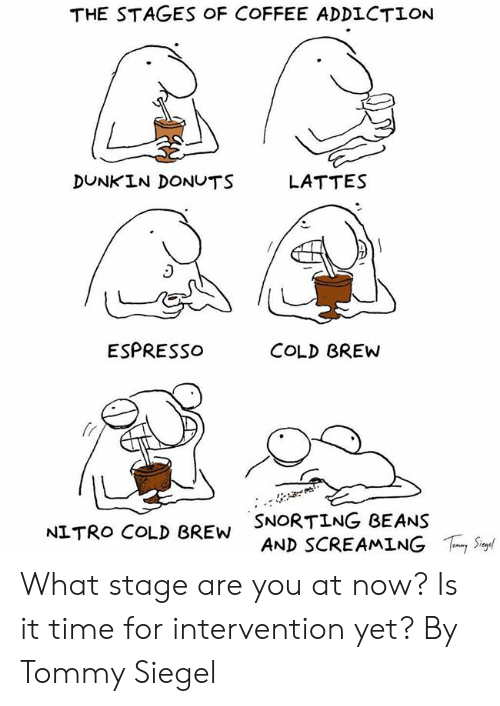 Dank, Coffee, and Donuts: THE STAGES OF COFFEE ADDLCTION  DUNKIN DONUTS  LATTES  ESPRESSo  COLD BREW  fr  SNORTING BEANS  AND SCREAMING  NITRO COLD BREW  ,Sur What stage are you at now? Is it time for intervention yet?  By Tommy Siegel