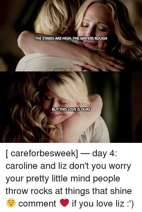 Your Pretty: THE STAKES ARE HIGH,THE WATERS ROUGH  BUT THIS LOVE IS OURS [ careforbesweek] — day 4: caroline and liz don't you worry your pretty little mind people throw rocks at things that shine 😌 comment ❤ if you love liz :')