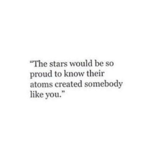 "Stars, Proud, and You: ""The stars would be so  proud to know their  atoms created somebody  like you."