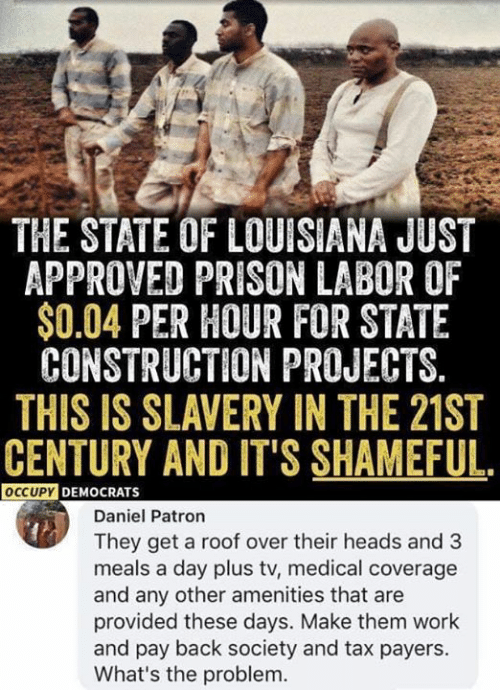 Louisiana: THE STATE OF LOUISIANA JUST  APPROVED PRISON LABOR OF  $0.04 PER HOUR FOR STATE  CONSTRUCTION PROJECTS.  THIS IS SLAVERY IN THE 21ST  CENTURY AND IT'S SHAMEFUL.  OCCUPYDEMOCRATS  Daniel Patron  They get a roof over their heads and 3  meals a day plus tv, medical coverage  and any other amenities that are  provided these days. Make them work  and pay back society and tax payers.  What's the problem.