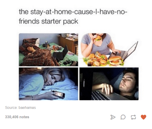 Bae, Dank, and Friends: the stay-at-home-cause-l-have-no-  friends starter pack  Source: bae hamas  330,406 notes