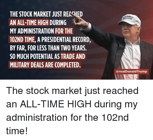 Record, Stock Market, and Time: THE STOCK MARKET JUST REACHED  AN ALL-TIME HIGH DURING  MY ADMINISTRATION FOR THE  102ND TIME, A PRESIDENTIAL RECORD,  BY FAR, FOR LESS THAN TWO YEARS.  SO MUCH POTENTIAL AS TRADE AND  MILITARY DEALS ARE COMPLETED  ATAGAN  @realDonaldTrump The stock market just reached an ALL-TIME HIGH during my administration for the 102nd time!