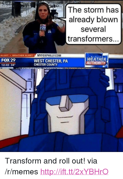 """Roll Out: The storm has  already blown  several  transformers.  29  ALENT WEATHER ALERTMYFOXPHILLY.CO  FOX 29  2:40 34  WEST CHESTER, PA  CHESTER COUNTY  WEATHER  AUTHORITY <p>Transform and roll out! via /r/memes <a href=""""http://ift.tt/2xYBHrO"""">http://ift.tt/2xYBHrO</a></p>"""