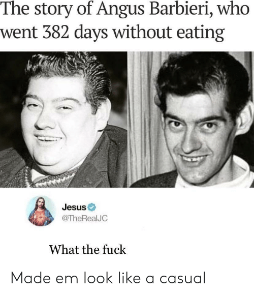 Jesus, Fuck, and Who: The story of Angus Barbieri, who  went 382 days without eating  Jesus  @TheRealJC  What the fuck Made em look like a casual