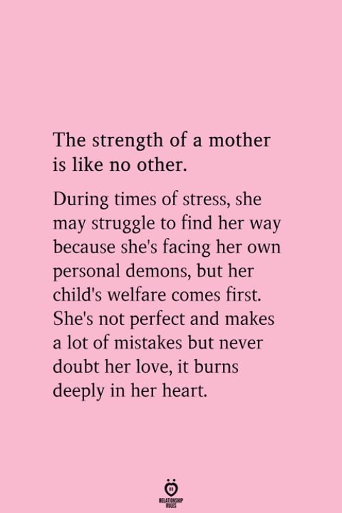 Love, Struggle, and Heart: The strength of a mother  is like no other.  During times of stress, she  may struggle to find her way  because she's facing her own  personal demons, but her  child's welfare comes first.  She's not perfect and makes  a lot of mistakes but never  doubt her love, it burns  deeply in her heart.