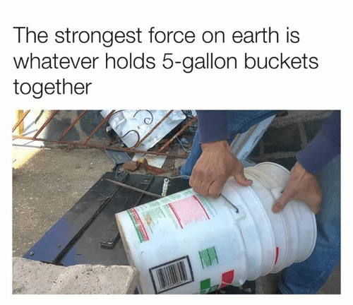 buckets: The strongest force on earth is  whatever holds 5-gallon buckets  together