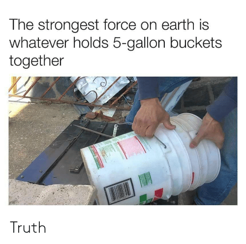 buckets: The strongest force on earth is  whatever holds 5-gallon buckets  together Truth