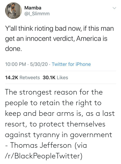 arms: The strongest reason for the people to retain the right to keep and bear arms is, as a last resort, to protect themselves against tyranny in government - Thomas Jefferson (via /r/BlackPeopleTwitter)