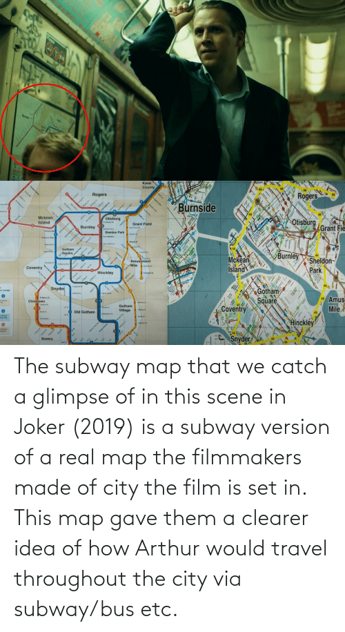 bus: The subway map that we catch a glimpse of in this scene in Joker (2019) is a subway version of a real map the filmmakers made of city the film is set in. This map gave them a clearer idea of how Arthur would travel throughout the city via subway/bus etc.