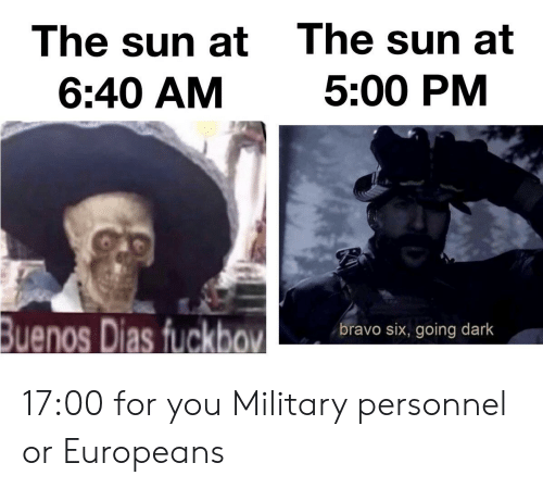 Reddit, Bravo, and Military: The sun at  The sun at  5:00 PM  6:40 AM  Buenos Dias fuckbov  bravo six, going dark 17:00 for you Military personnel or Europeans