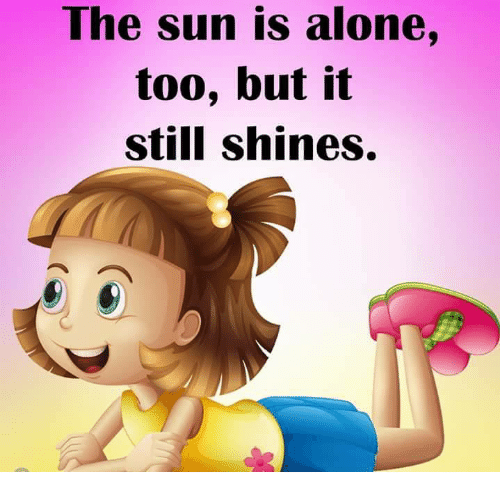 Aloner: The sun is alone,  too, but it  still shines.