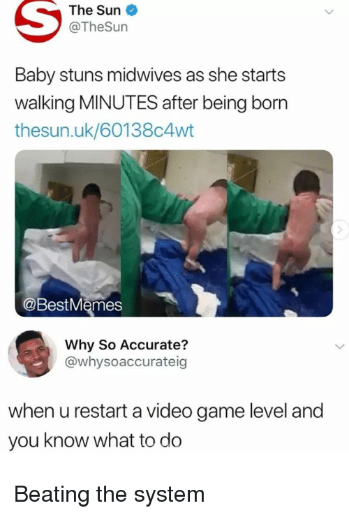 Game, Video, and Baby: The Sun  @TheSun  Baby stuns midwives as she starts  walking MINUTES after being born  thesun.uk/60138c4wt  @BestMemes  Why So Accurate?  @whysoaccurateig  when u restart a video game level and  you know what to do Beating the system